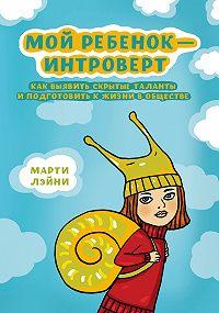 Марти Лэйни - Мой ребенок – интроверт. Как выявить скрытые таланты и подготовить к жизни в обществе