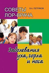 Владимир Петряков -Советы лор-врача. Заболевания уха, горла и носа