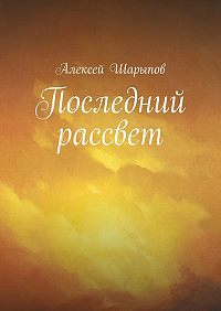 Алексей Шарыпов - Последний рассвет