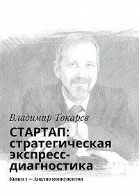 Владимир Токарев -СТАРТАП: стратегическая экспресс-диагностика. Книга 3– Анализ конкурентов