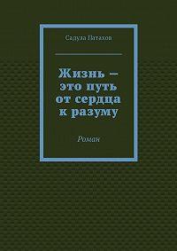 Садула Патахов -Жизнь– это путь отсердца кразуму. Роман