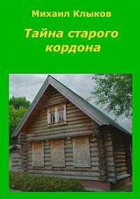 Михаил Клыков -Тайна старого кордона. Повесть