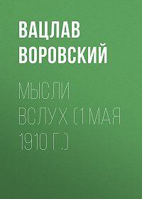 Вацлав Воровский -Мысли вслух (1 мая 1910 г.)