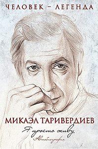 Микаэл Таривердиев - Я просто живу. Автобиография