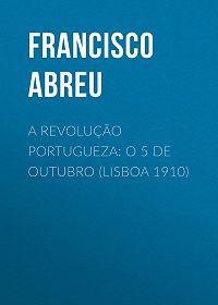 Francisco Abreu -A Revolução Portugueza: O 5 de Outubro (Lisboa 1910)