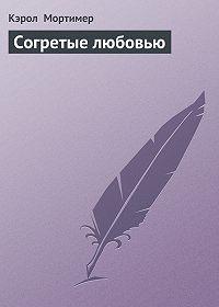 Кэрол  Мортимер -Согретые любовью
