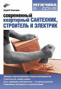 Андрей Кашкаров -Современный квартирный сантехник, строитель и электрик