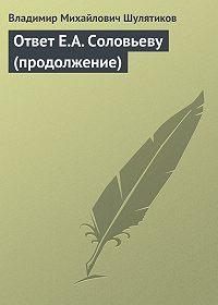 Владимир Шулятиков -Ответ Е.А. Соловьеву (продолжение)