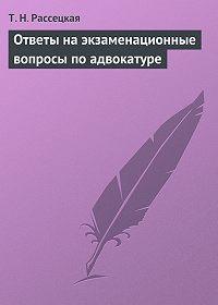 Т. Н. Рассецкая - Ответы на экзаменационные вопросы по адвокатуре
