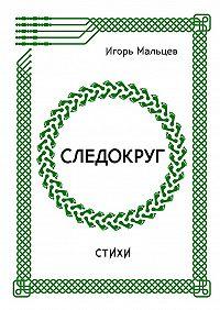 Игорь Мальцев -Следокруг. Стихи