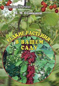Александр Селиванов -Редкие растения в вашем саду