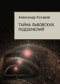 Александр Косарев - Тайна львовских подземелий