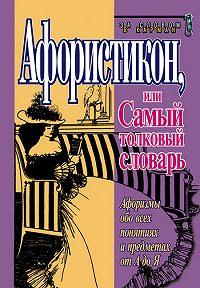 Константин Душенко -Афористикон, или Самый толковый словарь