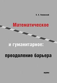 Владимир Успенский - Математическое и гуманитарное. Преодоление барьера