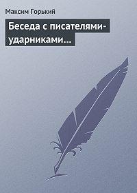 Максим Горький - Беседа с писателями-ударниками…
