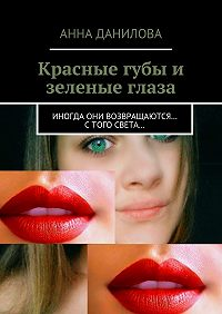 Анна Данилова -Красные губы и зеленые глаза. Иногда они возвращаются… стого света…