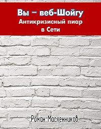 Роман Масленников -Вы – веб-Шойгу: Антикризисный пиар в Сети