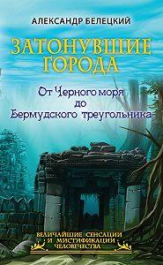 Александр Белецкий -Затонувшие города. От Черного моря до Бермудского треугольника