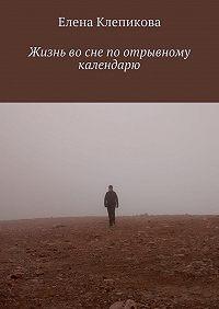 Елена Клепикова - Жизнь во сне по отрывному календарю