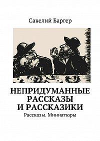 Савелий Баргер -Непридуманные рассказы ирассказики. Рассказы. Миниатюры