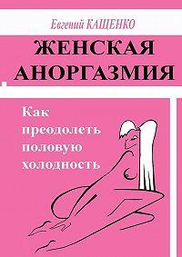 Е. А. Кащенко -Женская аноргазмия. Как преодолеть половую холодность
