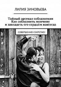 Лилия Зиновьева -Тайный арсенал соблазнения. Как соблазнить мужчину изавладеть его сердцем навсегда. Совершенно секретно!