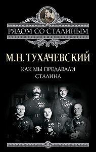 М. Н. Тухачевский -Как мы предавали Сталина