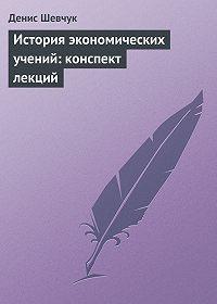 Денис Шевчук -История экономических учений: конспект лекций