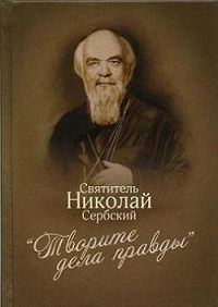Святитель Николай Сербский (Велимирович) -«Творите дела правды»: проповеди
