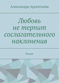 Александра Арсентьева -Любовь нетерпит сослагательного наклонения. Роман