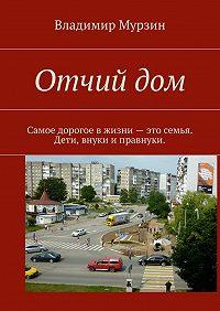 Владимир Мурзин -Отчий дом. Самое дорогое вжизни– это семья. Дети, внуки иправнуки