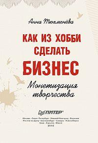 Анна Тюхменёва - Как из хобби сделать бизнес. Монетизация творчества