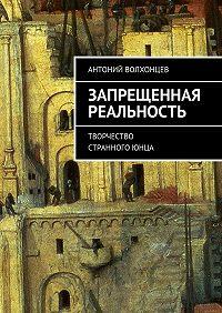 Антоний Волхонцев -Запрещенная реальность. Творчество странногоюнца