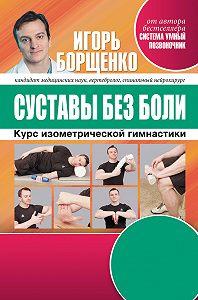 Игорь Борщенко -Суставы без боли. Курс изометрической гимнастики