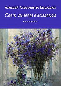 Алексей Кириллов -Свет синевы васильков. Стихи оприроде