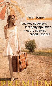 Элис Манро -Плюнет, поцелует, к сердцу прижмет, к черту пошлет, своей назовет (сборник)