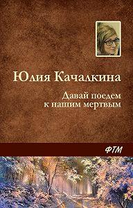 Юлия Качалкина -Давай поедем к нашим мёртвым