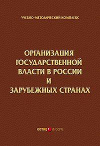 Коллектив Авторов -Организация государственной власти в России и зарубежных странах. Учебно-методический комплекс