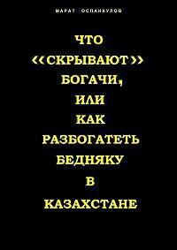 Марат Оспанкулов -Что «скрывают» богачи, или как разбогатеть бедняку вКазахстане