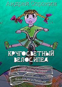 Андрей Сорокин - Кругосветный велосипед и другие летние истории Кашеньки и Пеночки
