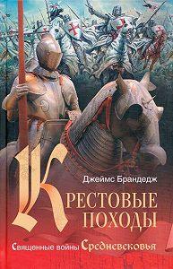 Джеймс Брандедж - Крестовые походы. Священные войны Средневековья