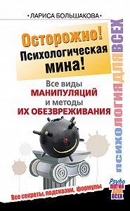 Лариса Большакова -Осторожно! Психологическая мина! Все виды манипуляций и методы их обезвреживания