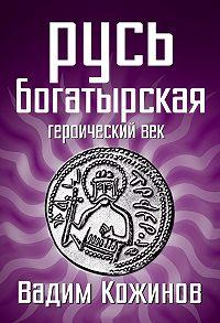 Вадим Кожинов -Русь богатырская. Героический век