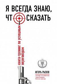 Игорь Рызов -Я всегда знаю, что сказать. Книга-тренинг по успешным переговорам