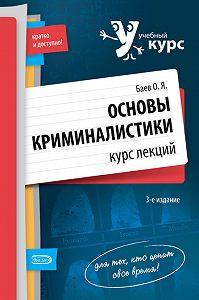 Олег Яковлевич Баев -Основы криминалистики. Курс лекций