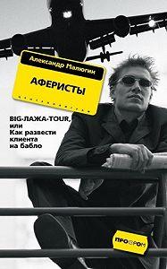 Александр Малюгин -Аферисты. BIG-ЛАЖА-TOUR, или Как развести клиента на бабло