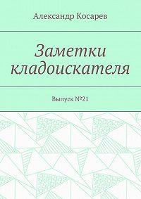 Александр Косарев -Заметки кладоискателя. Выпуск№21