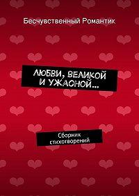 Бесчувственный Романтик -Любви, великой иужасной… Сборник стихотворений