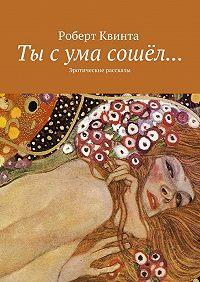 Роберт Квинта -Ты с ума сошёл… Эротические рассказы