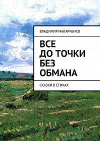 Владимир Макарченко -Все доточки без обмана. сказки встихах